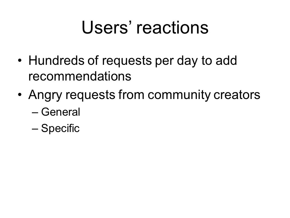 Users reactions Hundreds of requests per day to add recommendations Angry requests from community creators –General –Specific