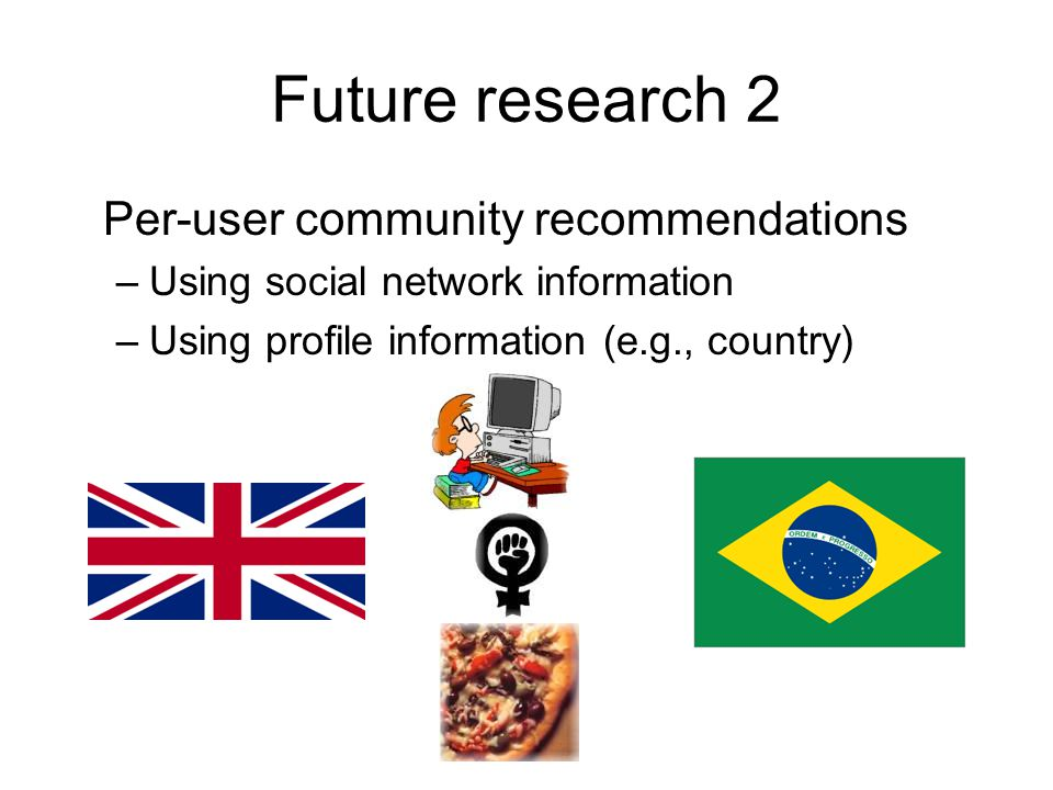 Future research 2 Per-user community recommendations –Using social network information –Using profile information (e.g., country)