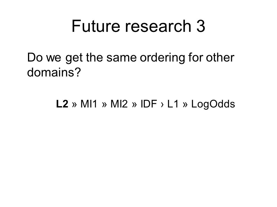Future research 3 Do we get the same ordering for other domains L2 » MI1 » MI2 » IDF L1 » LogOdds