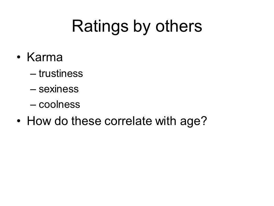 Ratings by others Karma –trustiness –sexiness –coolness How do these correlate with age