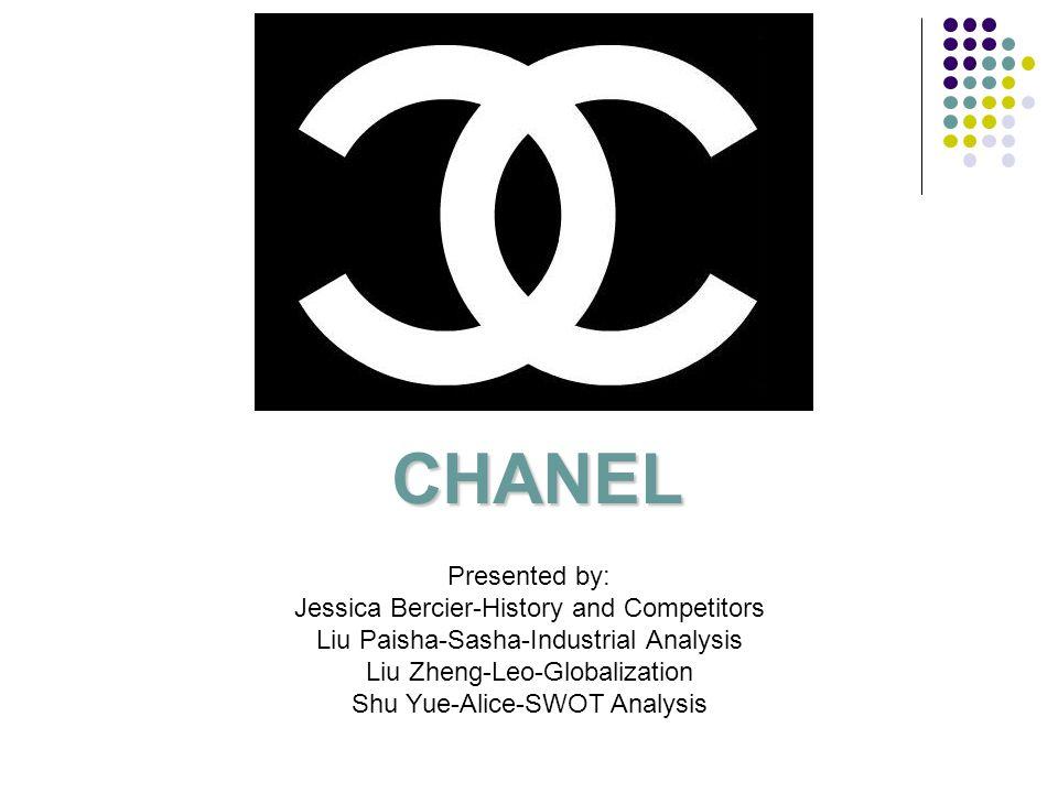 CHANEL Presented by: Jessica Bercier-History and Competitors Liu Paisha-Sasha-Industrial Analysis Liu Zheng-Leo-Globalization Shu Yue-Alice-SWOT Analy