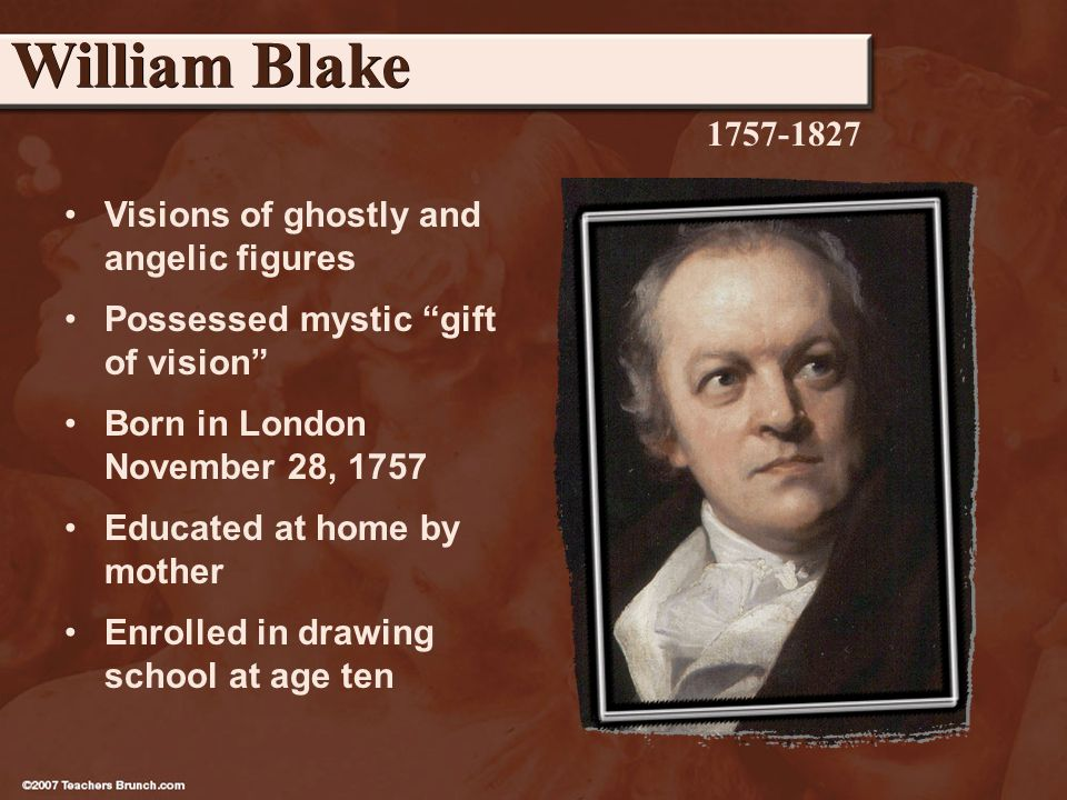 Visions of ghostly and angelic figures Possessed mystic gift of vision Born in London November 28, 1757 Educated at home by mother Enrolled in drawing school at age ten William Blake 1757-1827