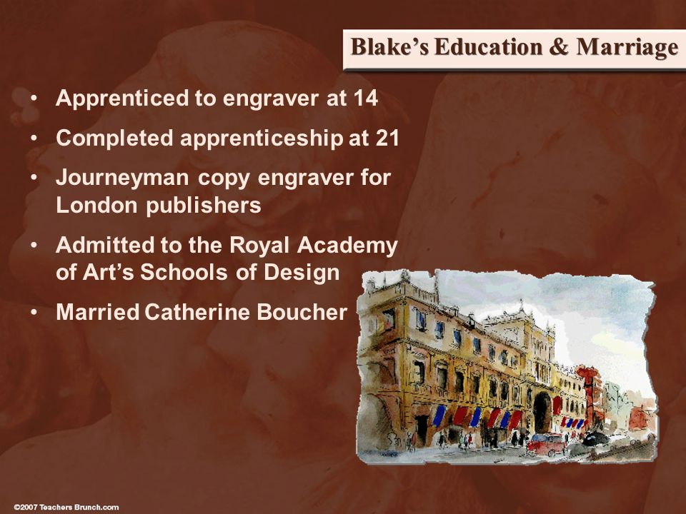 Blakes Education & Marriage Apprenticed to engraver at 14 Completed apprenticeship at 21 Journeyman copy engraver for London publishers Admitted to the Royal Academy of Arts Schools of Design Married Catherine Boucher