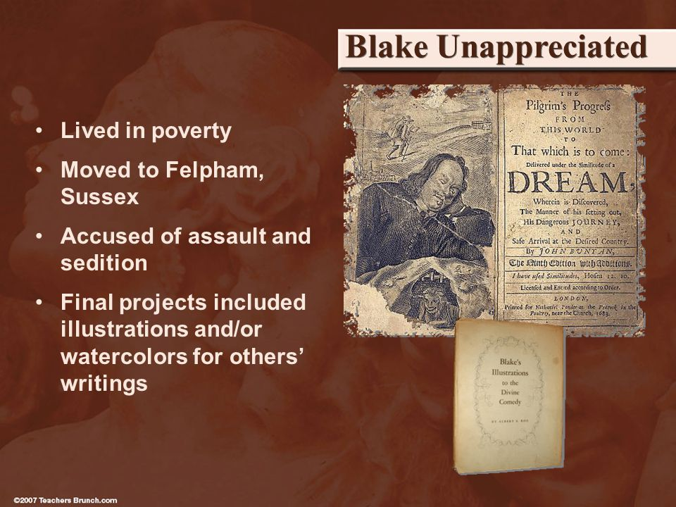 Blake Unappreciated Lived in poverty Moved to Felpham, Sussex Accused of assault and sedition Final projects included illustrations and/or watercolors for others writings