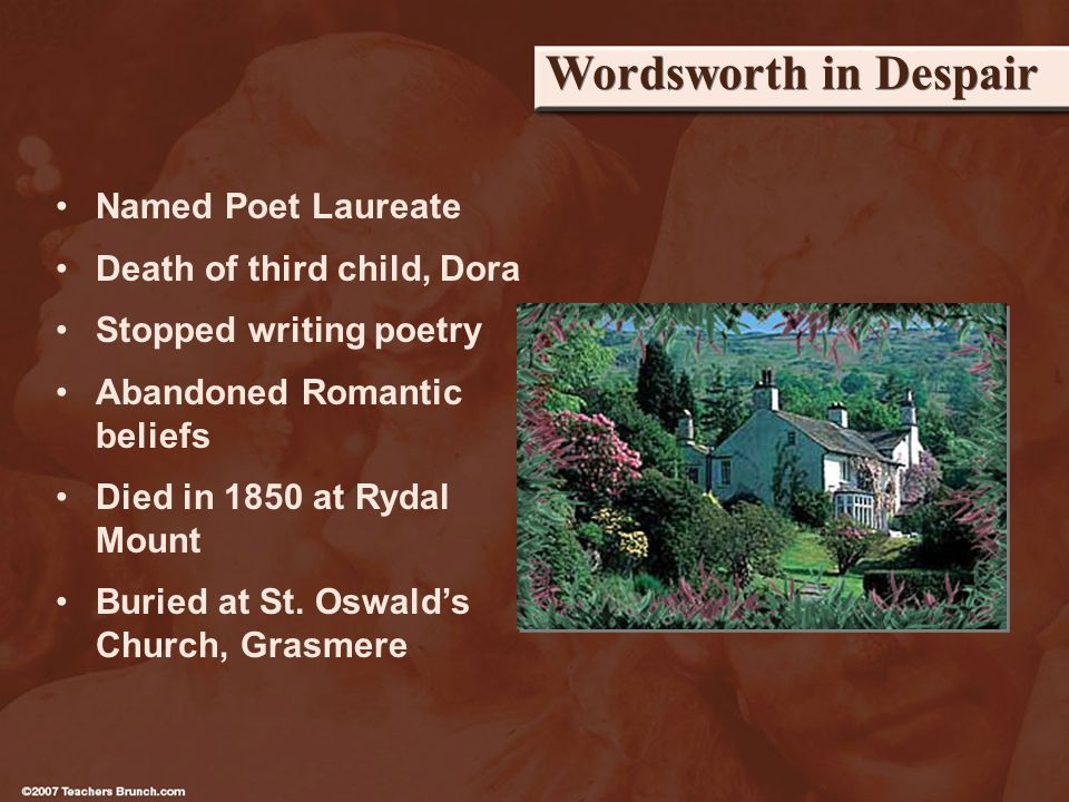 Wordsworth in Despair Named Poet Laureate Death of third child, Dora Stopped writing poetry Abandoned Romantic beliefs Died in 1850 at Rydal Mount Buried at St.