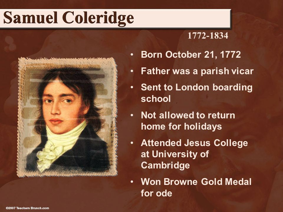 Born October 21, 1772 Father was a parish vicar Sent to London boarding school Not allowed to return home for holidays Attended Jesus College at University of Cambridge Won Browne Gold Medal for ode Samuel Coleridge 1772-1834
