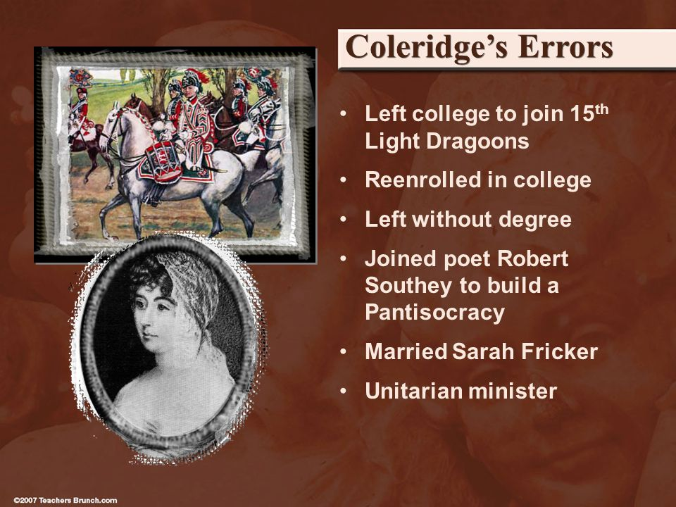 Coleridges Errors Left college to join 15 th Light Dragoons Reenrolled in college Left without degree Joined poet Robert Southey to build a Pantisocracy Married Sarah Fricker Unitarian minister