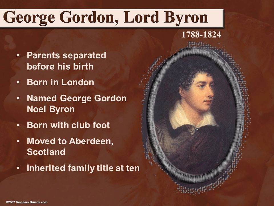 Parents separated before his birth Born in London Named George Gordon Noel Byron Born with club foot Moved to Aberdeen, Scotland Inherited family title at ten George Gordon, Lord Byron 1788-1824