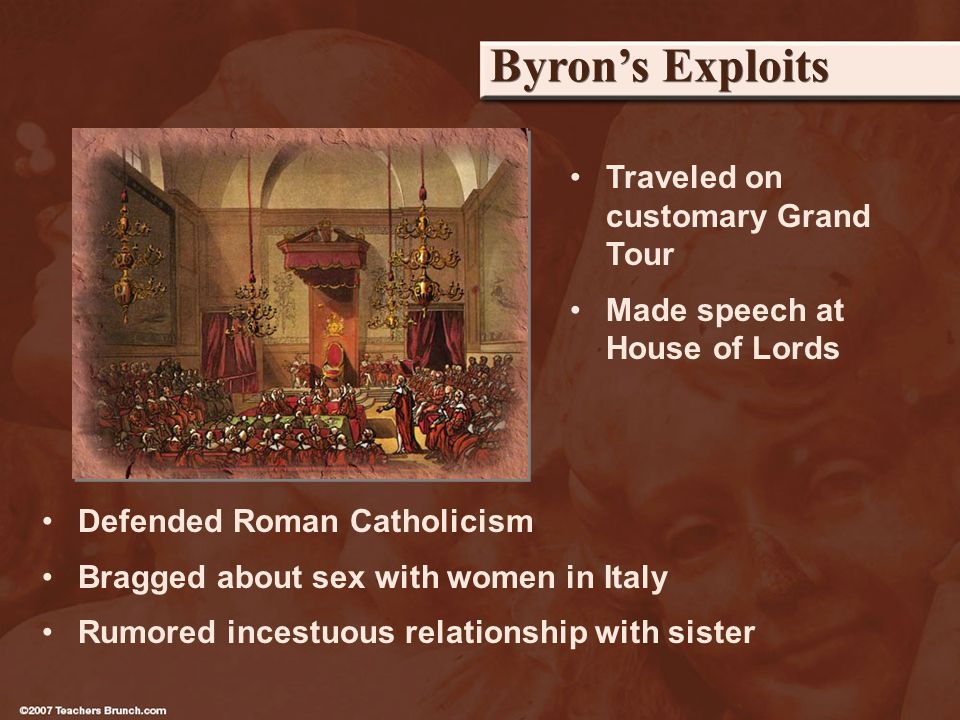 Byrons Exploits Defended Roman Catholicism Bragged about sex with women in Italy Rumored incestuous relationship with sister Traveled on customary Grand Tour Made speech at House of Lords