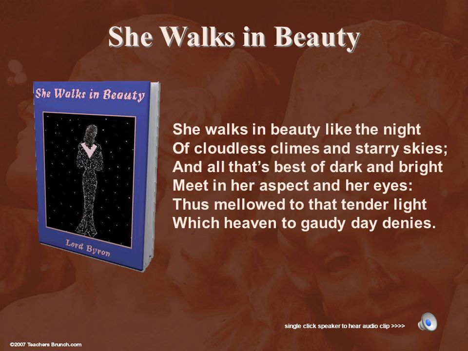 She Walks in Beauty She walks in beauty like the night Of cloudless climes and starry skies; And all thats best of dark and bright Meet in her aspect and her eyes: Thus mellowed to that tender light Which heaven to gaudy day denies.