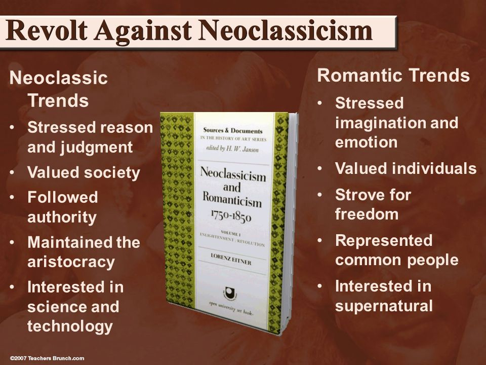 Neoclassic Trends Stressed reason and judgment Valued society Followed authority Maintained the aristocracy Interested in science and technology Revolt Against Neoclassicism Romantic Trends Stressed imagination and emotion Valued individuals Strove for freedom Represented common people Interested in supernatural