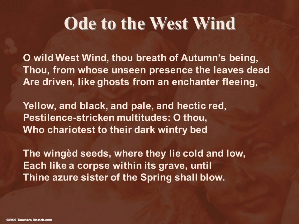 Ode to the West Wind O wild West Wind, thou breath of Autumns being, Thou, from whose unseen presence the leaves dead Are driven, like ghosts from an enchanter fleeing, Yellow, and black, and pale, and hectic red, Pestilence-stricken multitudes: O thou, Who chariotest to their dark wintry bed The wingèd seeds, where they lie cold and low, Each like a corpse within its grave, until Thine azure sister of the Spring shall blow.