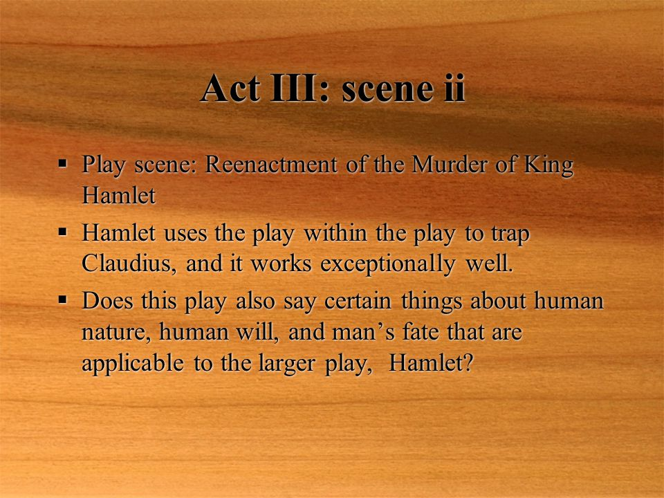 Act III: scene ii Play scene: Reenactment of the Murder of King Hamlet Hamlet uses the play within the play to trap Claudius, and it works exceptional