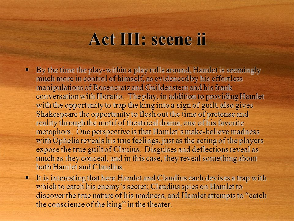 Act III: scene ii By the time the play-within a play rolls around, Hamlet is seemingly much more in control of himself, as evidenced by his effortless