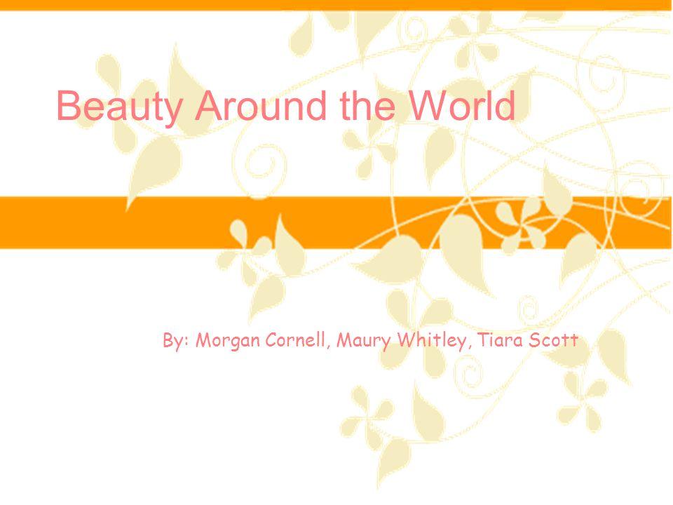 Beauty Around the World By: Morgan Cornell, Maury Whitley, Tiara Scott