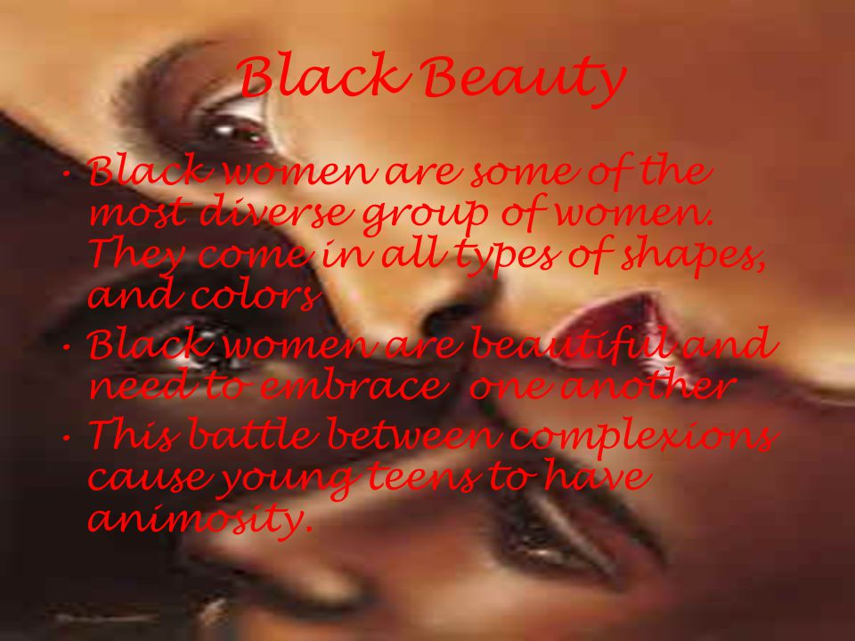 Black Beauty Black women are some of the most diverse group of women. They come in all types of shapes, and colors Black women are beautiful and need
