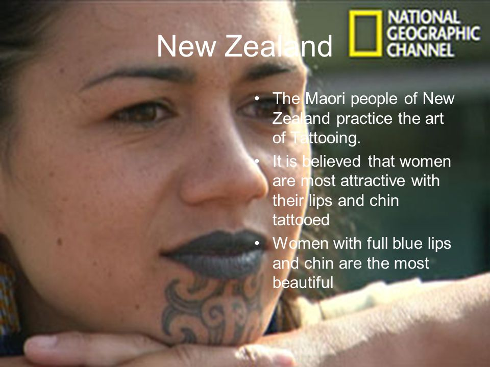 New Zealand The Maori people of New Zealand practice the art of Tattooing. It is believed that women are most attractive with their lips and chin tatt