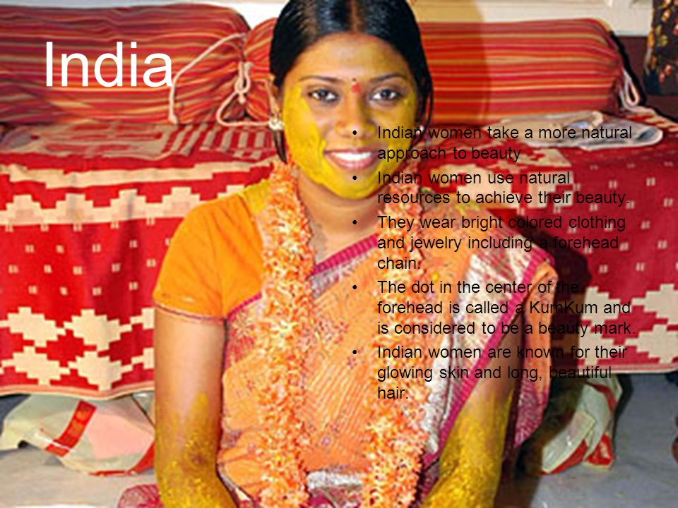 India Indian women take a more natural approach to beauty Indian women use natural resources to achieve their beauty. They wear bright colored clothin