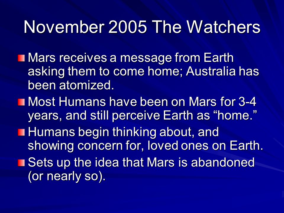 November 2005 The Watchers Mars receives a message from Earth asking them to come home; Australia has been atomized. Most Humans have been on Mars for