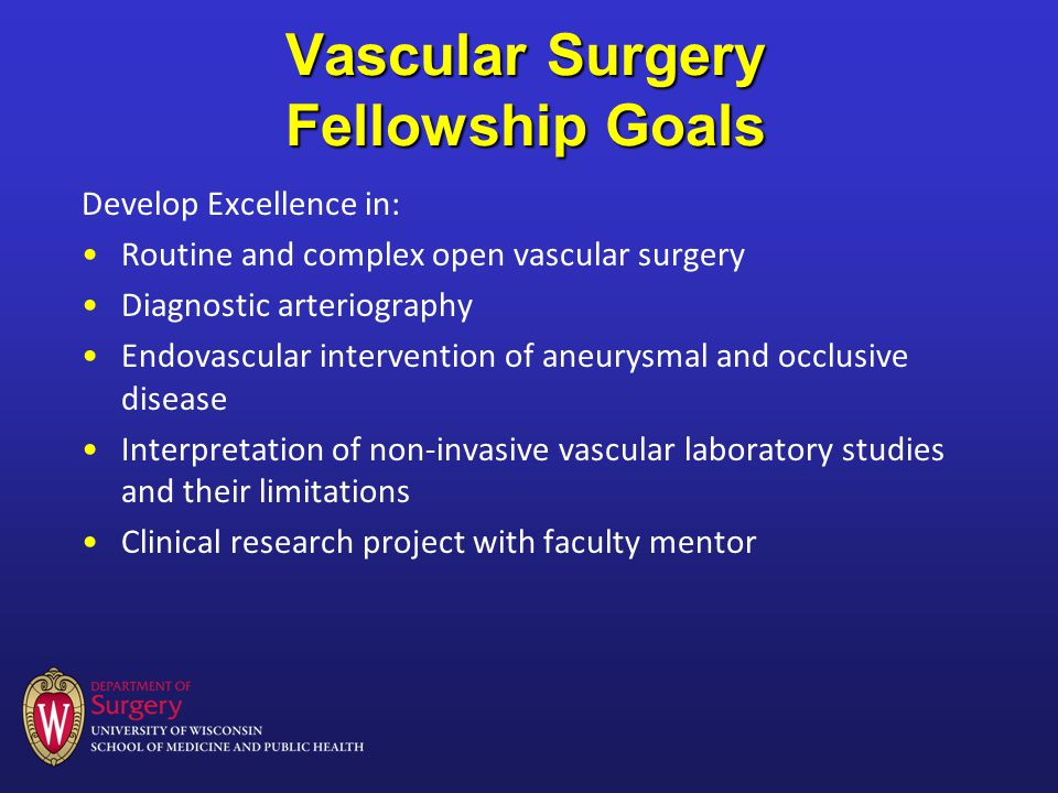 Vascular Surgery Fellowship Goals Develop Excellence in: Routine and complex open vascular surgery Diagnostic arteriography Endovascular intervention of aneurysmal and occlusive disease Interpretation of non-invasive vascular laboratory studies and their limitations Clinical research project with faculty mentor