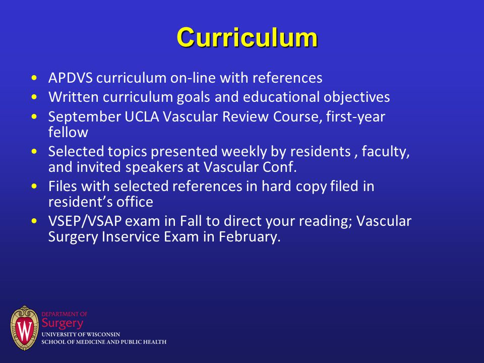 Curriculum APDVS curriculum on-line with references Written curriculum goals and educational objectives September UCLA Vascular Review Course, first-year fellow Selected topics presented weekly by residents, faculty, and invited speakers at Vascular Conf.