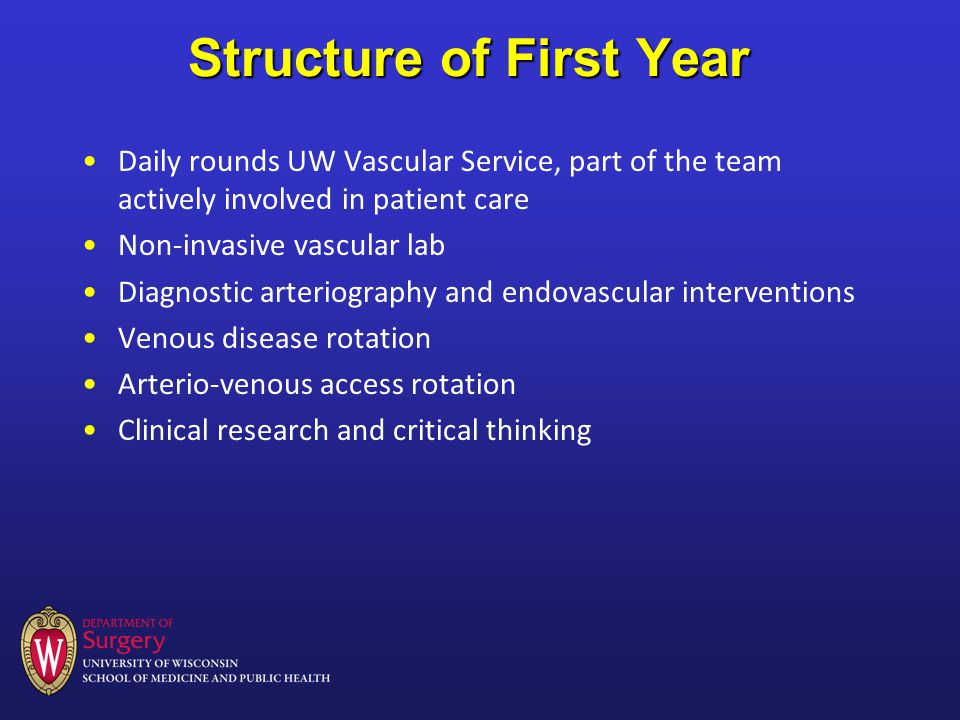 Structure of First Year Daily rounds UW Vascular Service, part of the team actively involved in patient care Non-invasive vascular lab Diagnostic arteriography and endovascular interventions Venous disease rotation Arterio-venous access rotation Clinical research and critical thinking