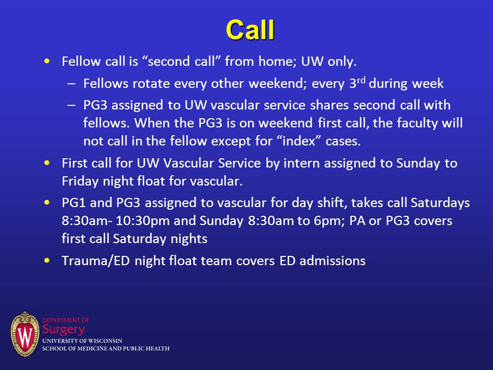 Call Fellow call is second call from home; UW only. –Fellows rotate every other weekend; every 3 rd during week –PG3 assigned to UW vascular service s