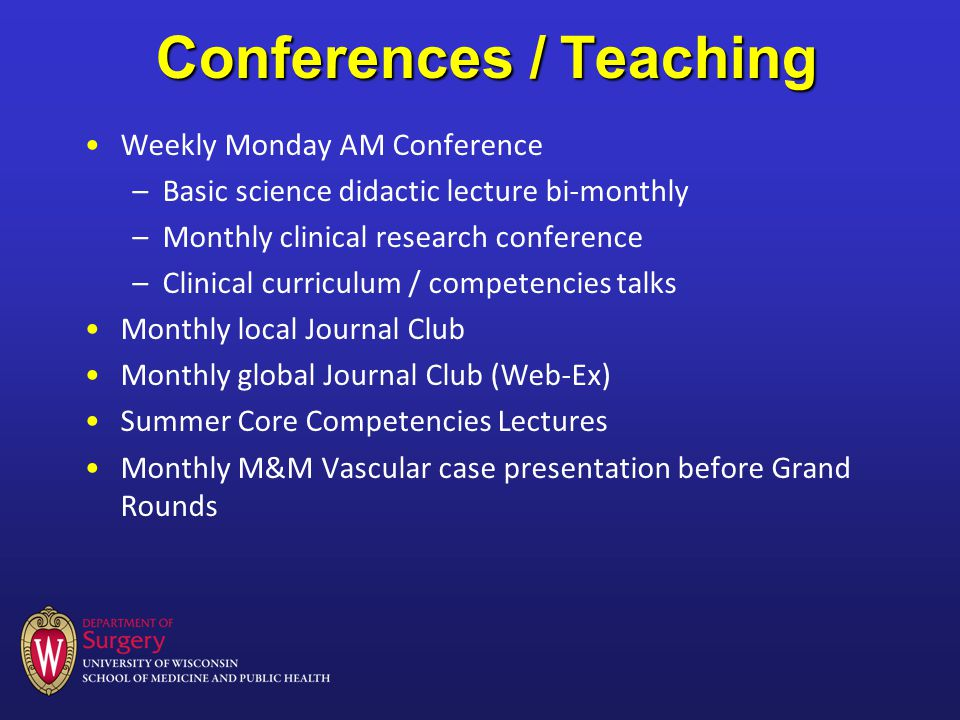 Conferences / Teaching Weekly Monday AM Conference –Basic science didactic lecture bi-monthly –Monthly clinical research conference –Clinical curriculum / competencies talks Monthly local Journal Club Monthly global Journal Club (Web-Ex) Summer Core Competencies Lectures Monthly M&M Vascular case presentation before Grand Rounds