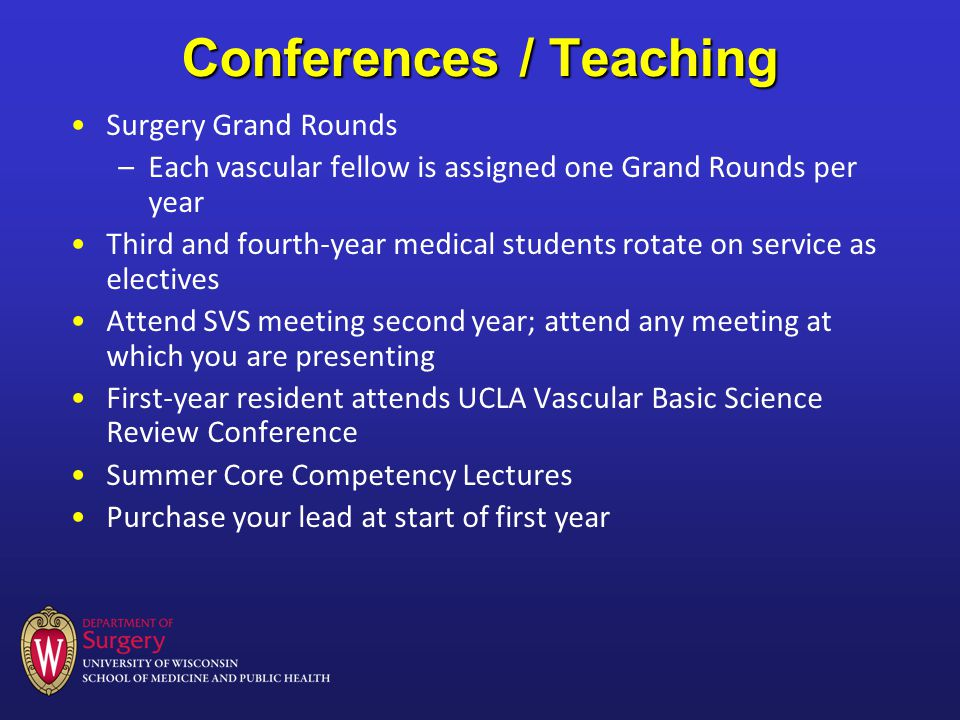 Conferences / Teaching Surgery Grand Rounds –Each vascular fellow is assigned one Grand Rounds per year Third and fourth-year medical students rotate on service as electives Attend SVS meeting second year; attend any meeting at which you are presenting First-year resident attends UCLA Vascular Basic Science Review Conference Summer Core Competency Lectures Purchase your lead at start of first year