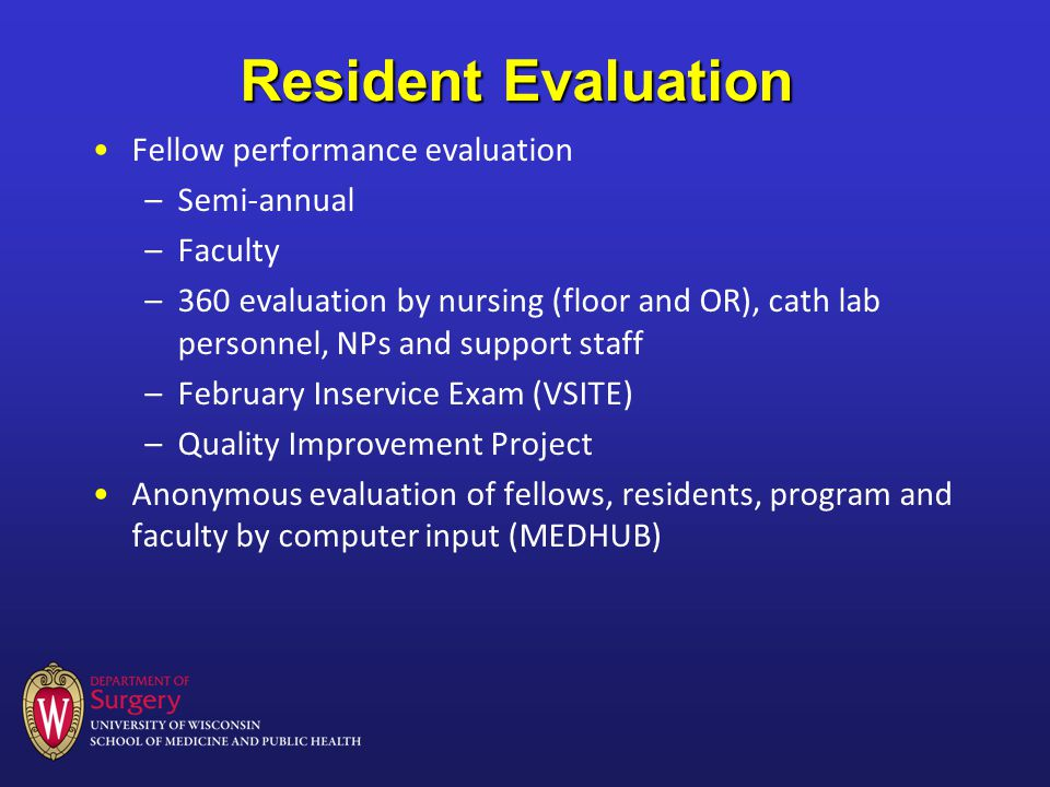 Resident Evaluation Fellow performance evaluation –Semi-annual –Faculty –360 evaluation by nursing (floor and OR), cath lab personnel, NPs and support staff –February Inservice Exam (VSITE) –Quality Improvement Project Anonymous evaluation of fellows, residents, program and faculty by computer input (MEDHUB)