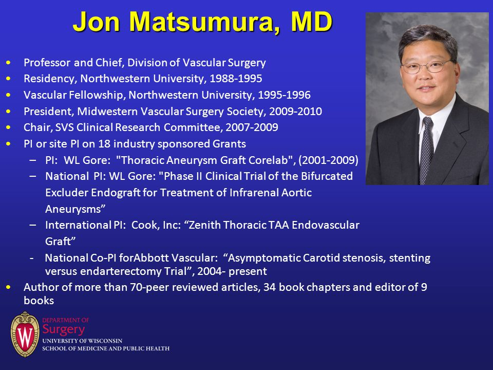 Jon Matsumura, MD Professor and Chief, Division of Vascular Surgery Residency, Northwestern University, 1988-1995 Vascular Fellowship, Northwestern University, 1995-1996 President, Midwestern Vascular Surgery Society, 2009-2010 Chair, SVS Clinical Research Committee, 2007-2009 PI or site PI on 18 industry sponsored Grants –PI: WL Gore: Thoracic Aneurysm Graft Corelab , (2001-2009) –National PI: WL Gore: Phase II Clinical Trial of the Bifurcated Excluder Endograft for Treatment of Infrarenal Aortic Aneurysms –International PI: Cook, Inc: Zenith Thoracic TAA Endovascular Graft - National Co-PI forAbbott Vascular: Asymptomatic Carotid stenosis, stenting versus endarterectomy Trial, 2004- present Author of more than 70-peer reviewed articles, 34 book chapters and editor of 9 books