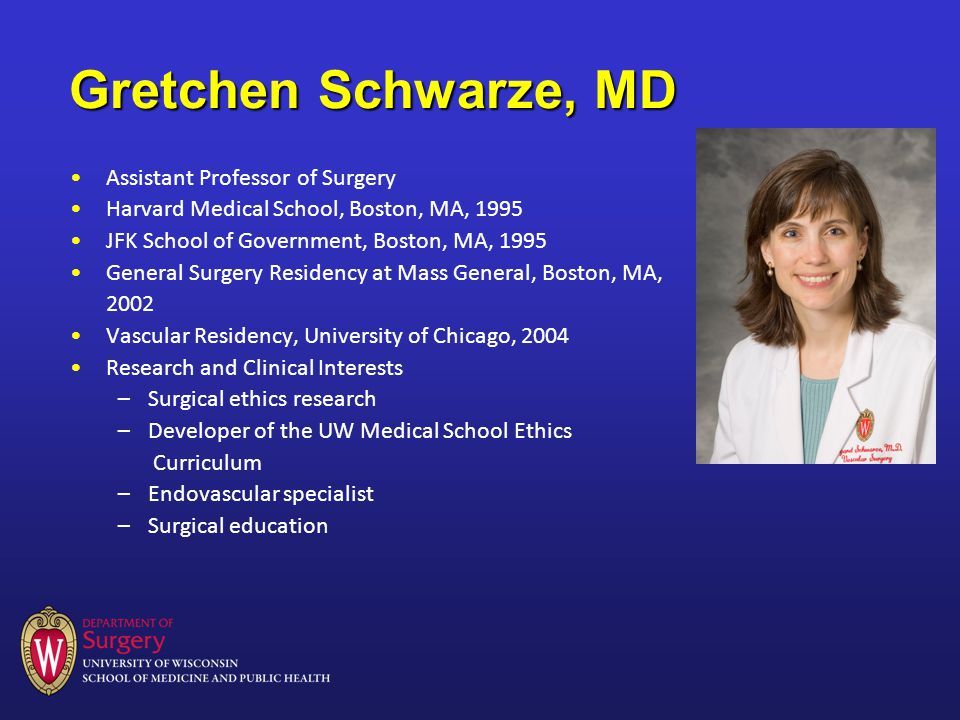Gretchen Schwarze, MD Assistant Professor of Surgery Harvard Medical School, Boston, MA, 1995 JFK School of Government, Boston, MA, 1995 General Surgery Residency at Mass General, Boston, MA, 2002 Vascular Residency, University of Chicago, 2004 Research and Clinical Interests –Surgical ethics research –Developer of the UW Medical School Ethics Curriculum –Endovascular specialist –Surgical education