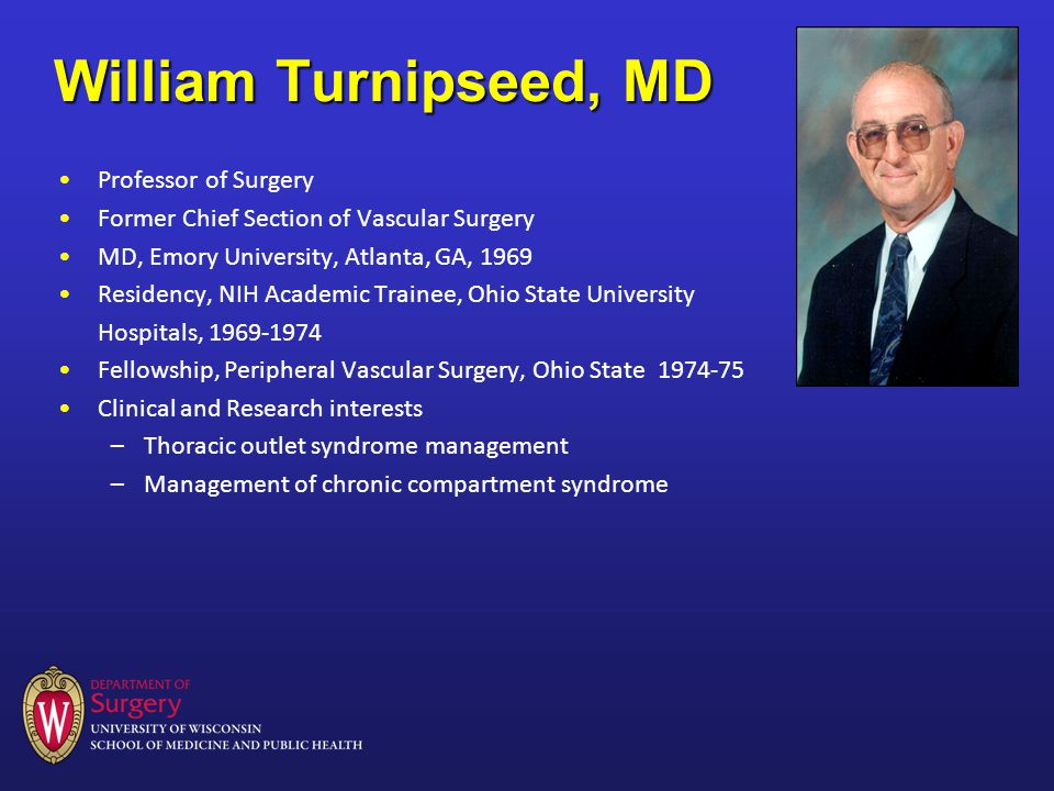 William Turnipseed, MD Professor of Surgery Former Chief Section of Vascular Surgery MD, Emory University, Atlanta, GA, 1969 Residency, NIH Academic Trainee, Ohio State University Hospitals, Fellowship, Peripheral Vascular Surgery, Ohio State Clinical and Research interests –Thoracic outlet syndrome management –Management of chronic compartment syndrome