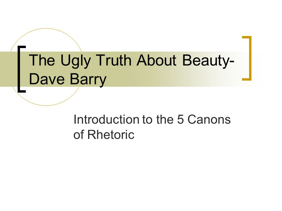 The Ugly Truth About Beauty- Dave Barry Introduction to the 5 Canons of Rhetoric