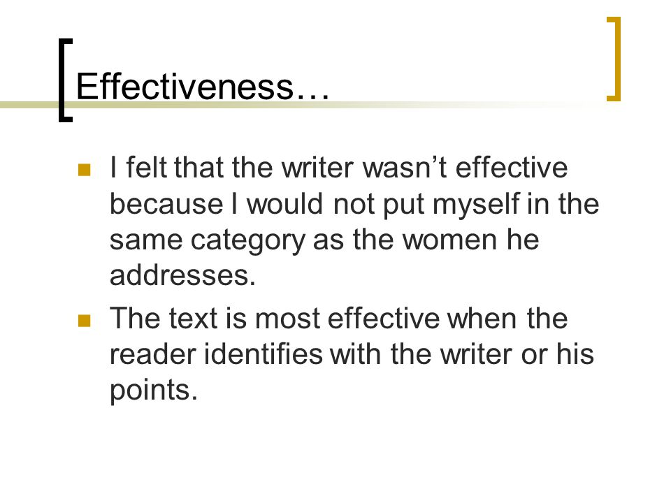 Effectiveness… I felt that the writer wasnt effective because I would not put myself in the same category as the women he addresses.