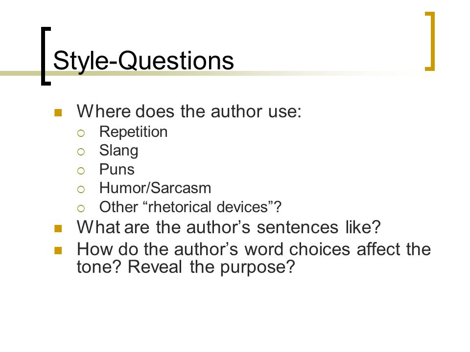 Style-Questions Where does the author use: Repetition Slang Puns Humor/Sarcasm Other rhetorical devices? What are the authors sentences like? How do t