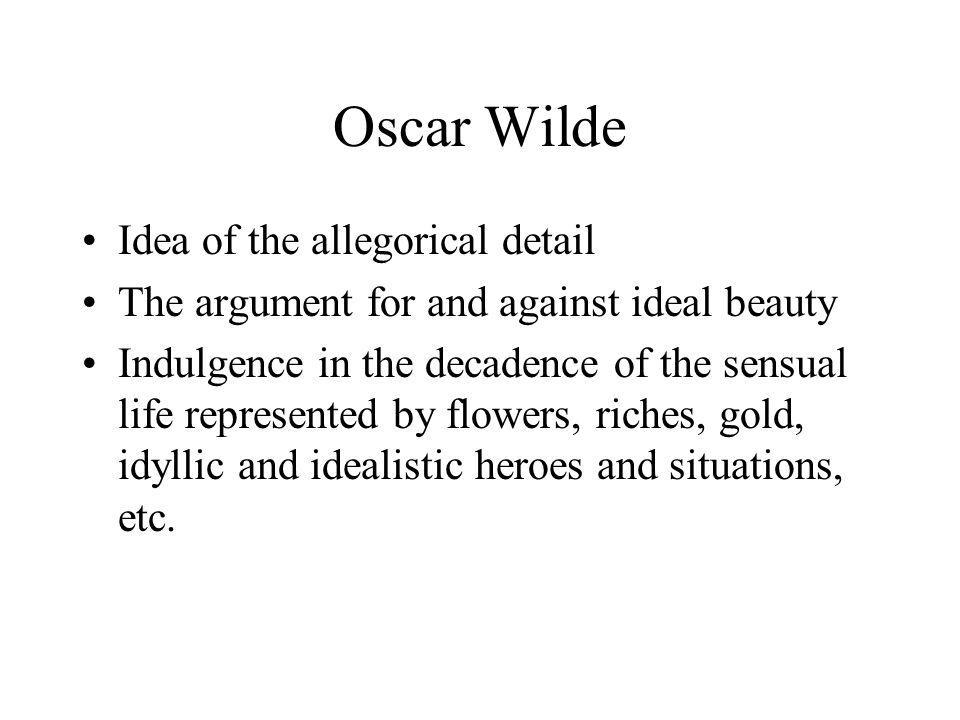 Oscar Wilde Idea of the allegorical detail The argument for and against ideal beauty Indulgence in the decadence of the sensual life represented by flowers, riches, gold, idyllic and idealistic heroes and situations, etc.