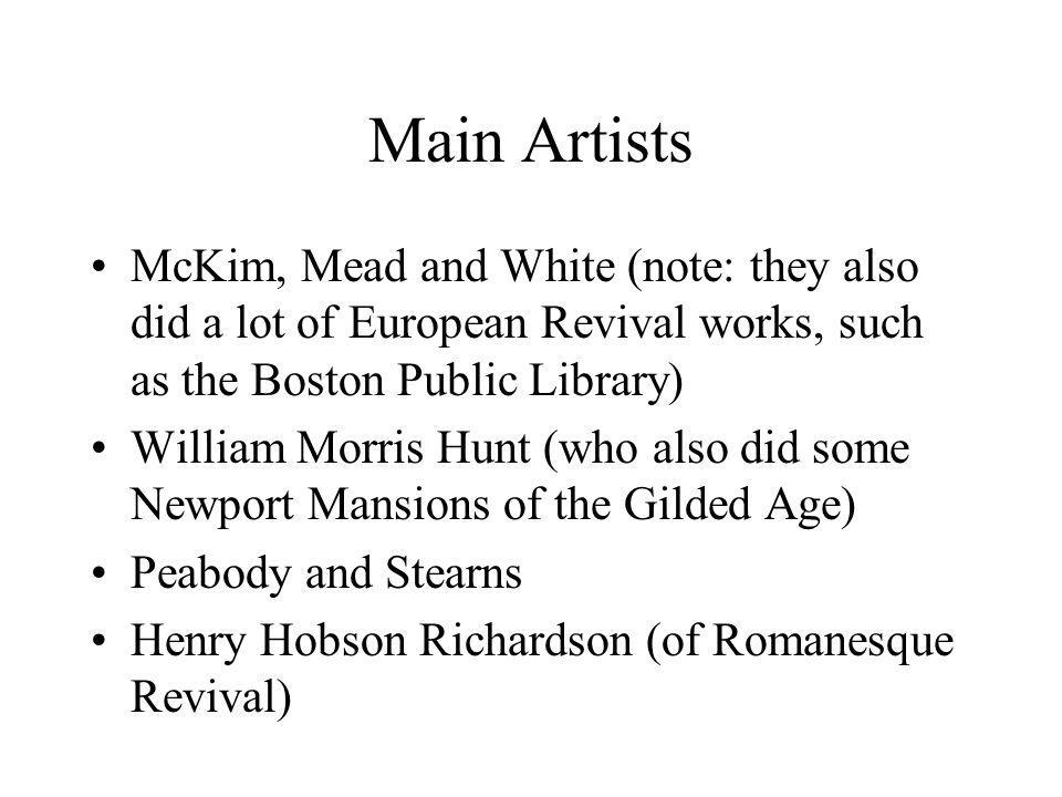 Main Artists McKim, Mead and White (note: they also did a lot of European Revival works, such as the Boston Public Library) William Morris Hunt (who also did some Newport Mansions of the Gilded Age) Peabody and Stearns Henry Hobson Richardson (of Romanesque Revival)