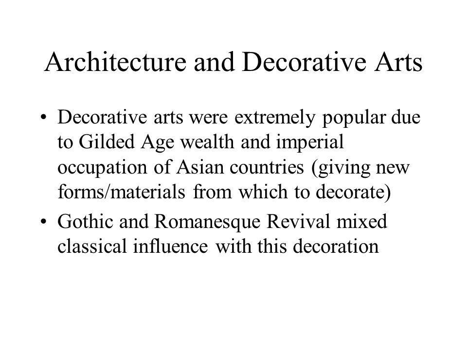 Architecture and Decorative Arts Decorative arts were extremely popular due to Gilded Age wealth and imperial occupation of Asian countries (giving new forms/materials from which to decorate) Gothic and Romanesque Revival mixed classical influence with this decoration