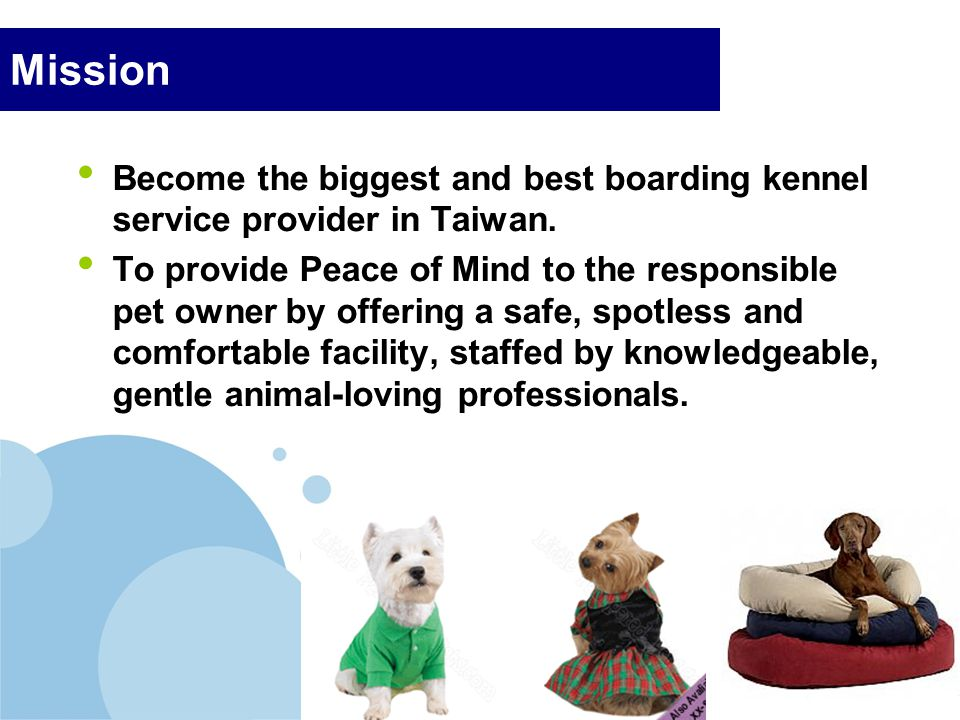 Company LOGO Mission Become the biggest and best boarding kennel service provider in Taiwan. To provide Peace of Mind to the responsible pet owner by