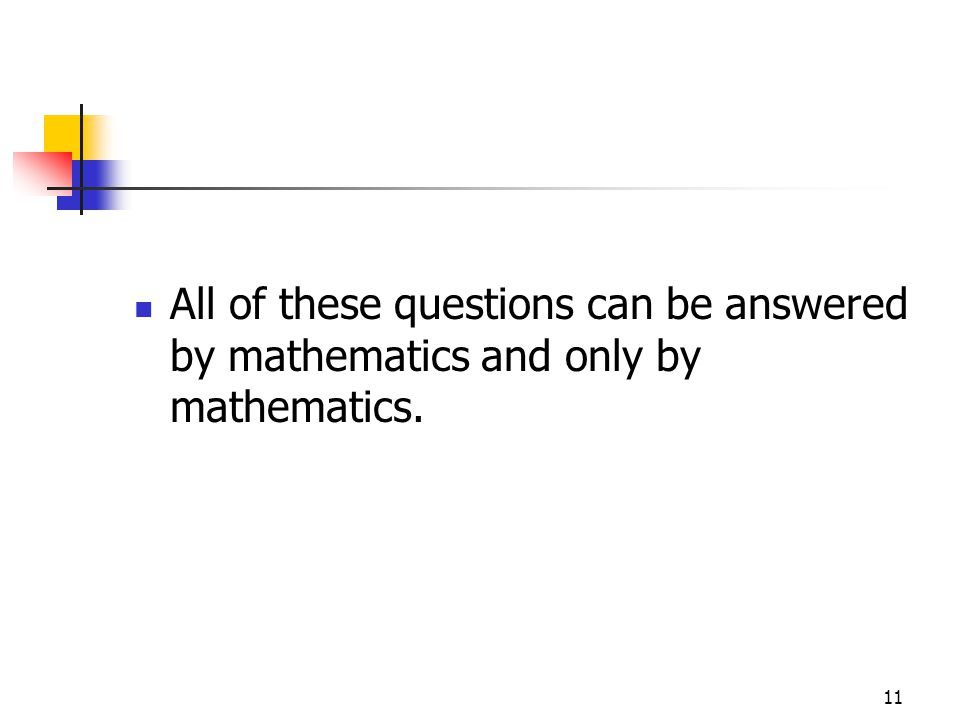 11 All of these questions can be answered by mathematics and only by mathematics.