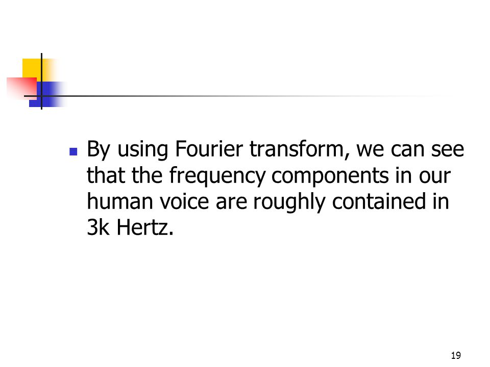 19 By using Fourier transform, we can see that the frequency components in our human voice are roughly contained in 3k Hertz.