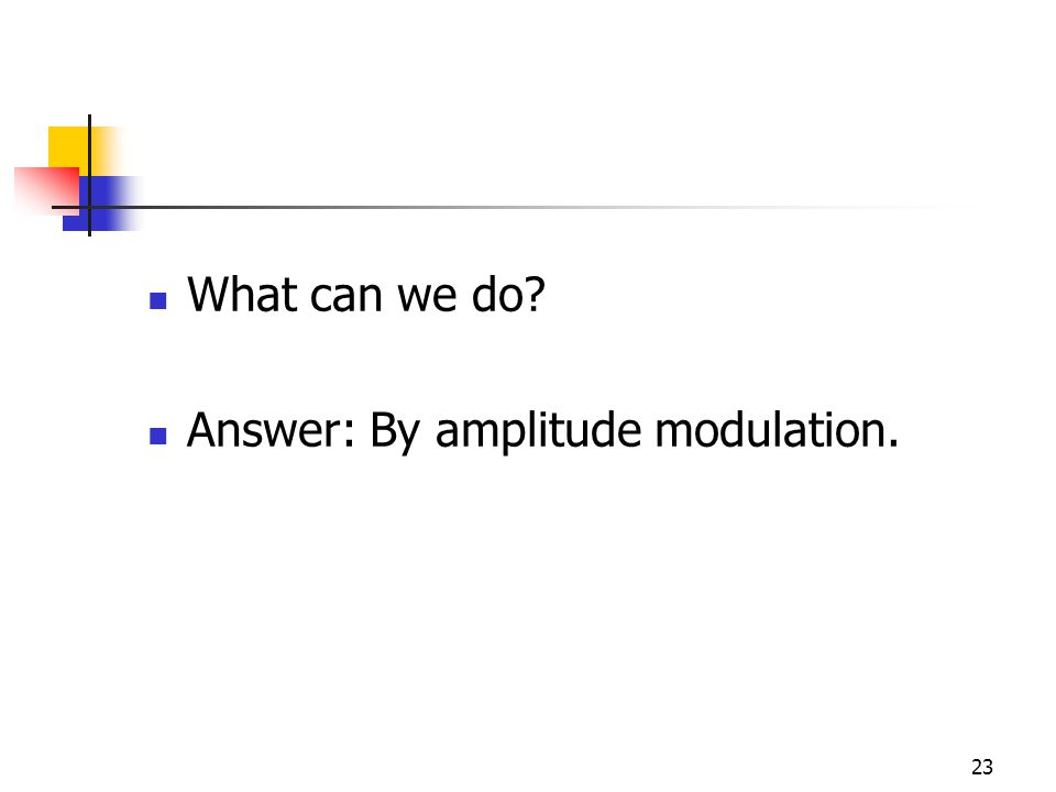 23 What can we do Answer: By amplitude modulation.