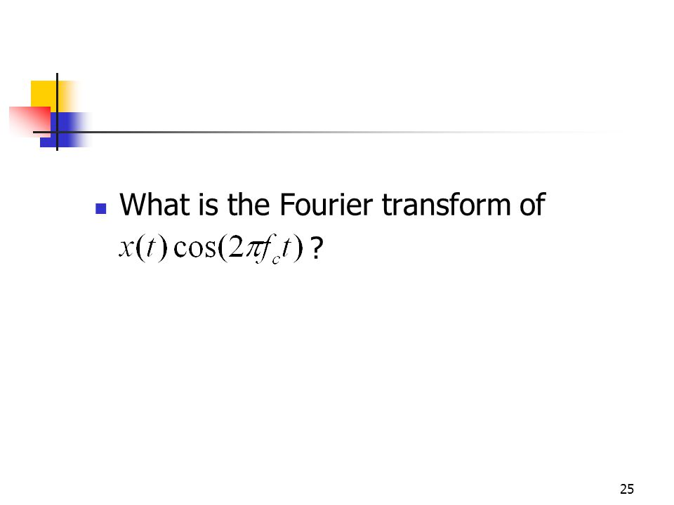 25 What is the Fourier transform of