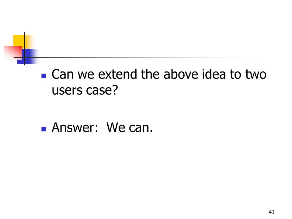 41 Can we extend the above idea to two users case Answer: We can.