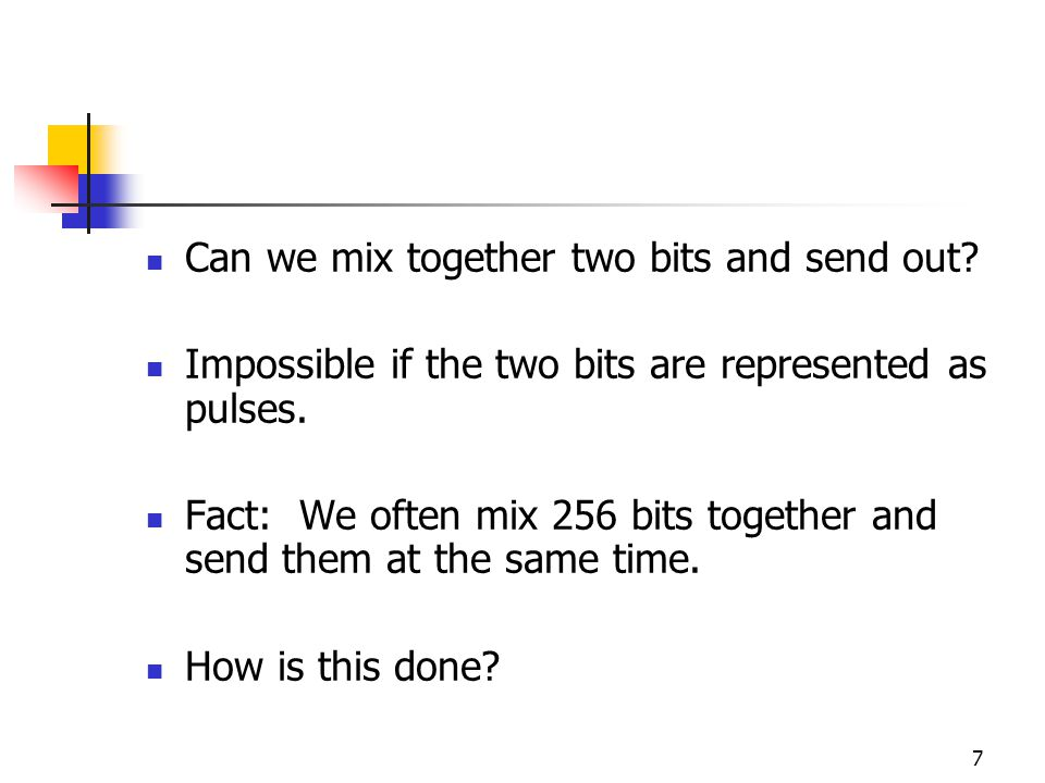 7 Can we mix together two bits and send out. Impossible if the two bits are represented as pulses.