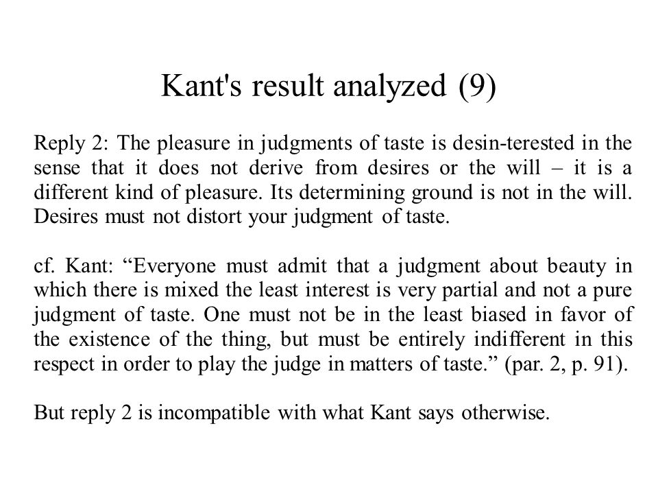 Kant's result analyzed (9) Reply 2: The pleasure in judgments of taste is desin-terested in the sense that it does not derive from desires or the will