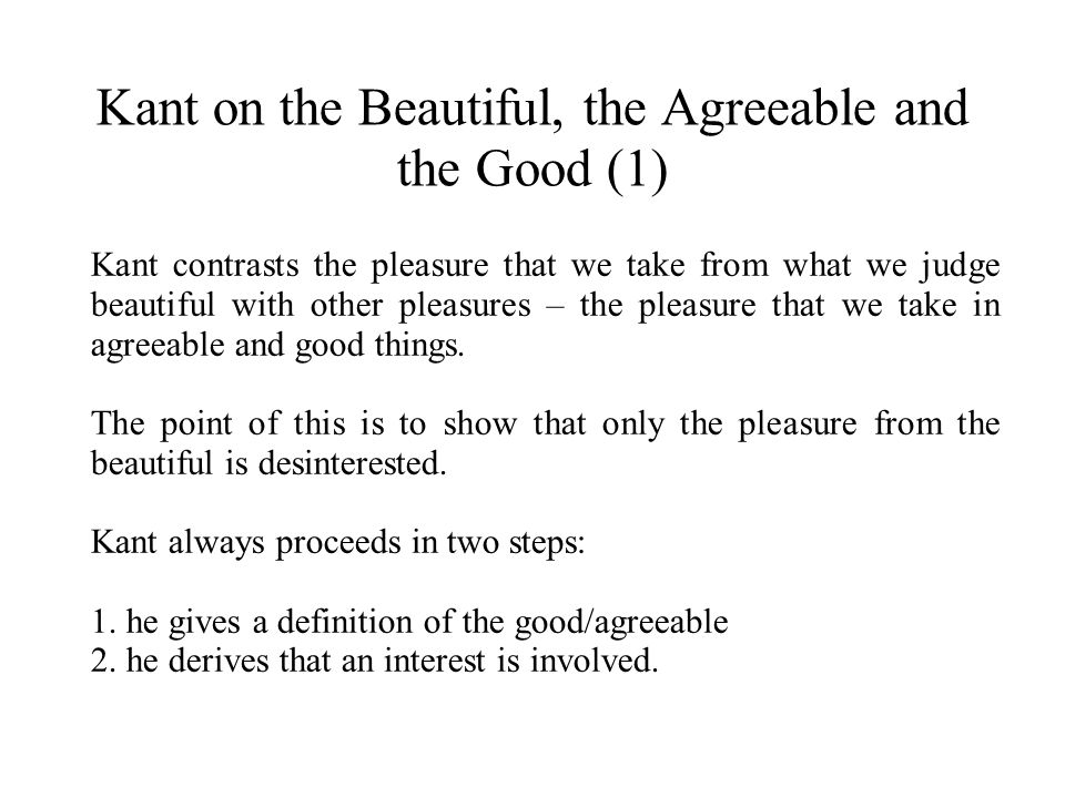 Kant on the Beautiful, the Agreeable and the Good (1) Kant contrasts the pleasure that we take from what we judge beautiful with other pleasures – the