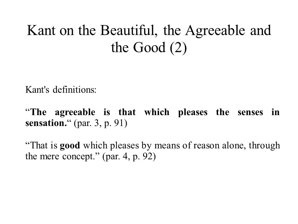 Kant on the Beautiful, the Agreeable and the Good (2) Kant's definitions: The agreeable is that which pleases the senses in sensation. (par. 3, p. 91)