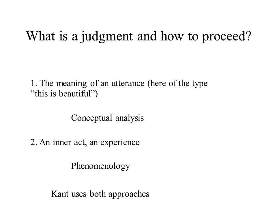 What is a judgment and how to proceed? 1. The meaning of an utterance (here of the type this is beautiful) Conceptual analysis 2. An inner act, an exp